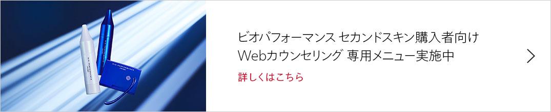 ビオパフォーマンス セカンドスキン購入者向けWebカウンセリング 専用メニュー実施中 詳しくはこちら